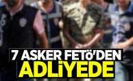 7 asker FETÖ'den adliyede