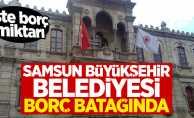Samsun Büyükşehir Belediyesi borç batağında!