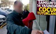 Samsun'da 14 yaşındaki çocuk tutuklandı