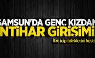 Samsun'da genç kız intihara kalkıştı! İlaç içip bileklerini kesti