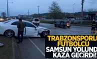 Trabzonsporlu oyuncu Samsun yolunda kaza geçirdi!