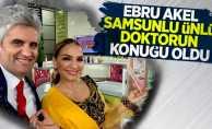 Ebru Akel Samsunlu ünlü doktorun konuğu oldu