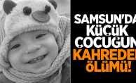 Samsun'da küçük çocuğun kahreden ölümü!
