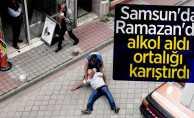 Samsun'da Ramazan'da alkol aldı ortalığı karıştırdı