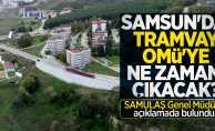 Samsun'da tramvay OMÜ'ye ne zaman çıkacak?
