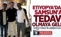 Etiyopya'dan Samsun'a tedavi olmaya geldi!