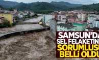 Samsun'da yaşanan sel felaketinin sorumlusu belli oldu
