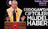 Erdoğan'dan çifçilere müjdeli haber!