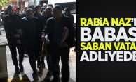 Rabia Naz'ın babası Şaban Vatan adliyede!