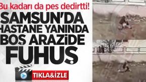 Bu kadarı da pes dedirtti! Samsun'da hastane yanında boş arazide fuhuş